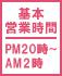 基本営業時間 PM20時〜AM3時半
